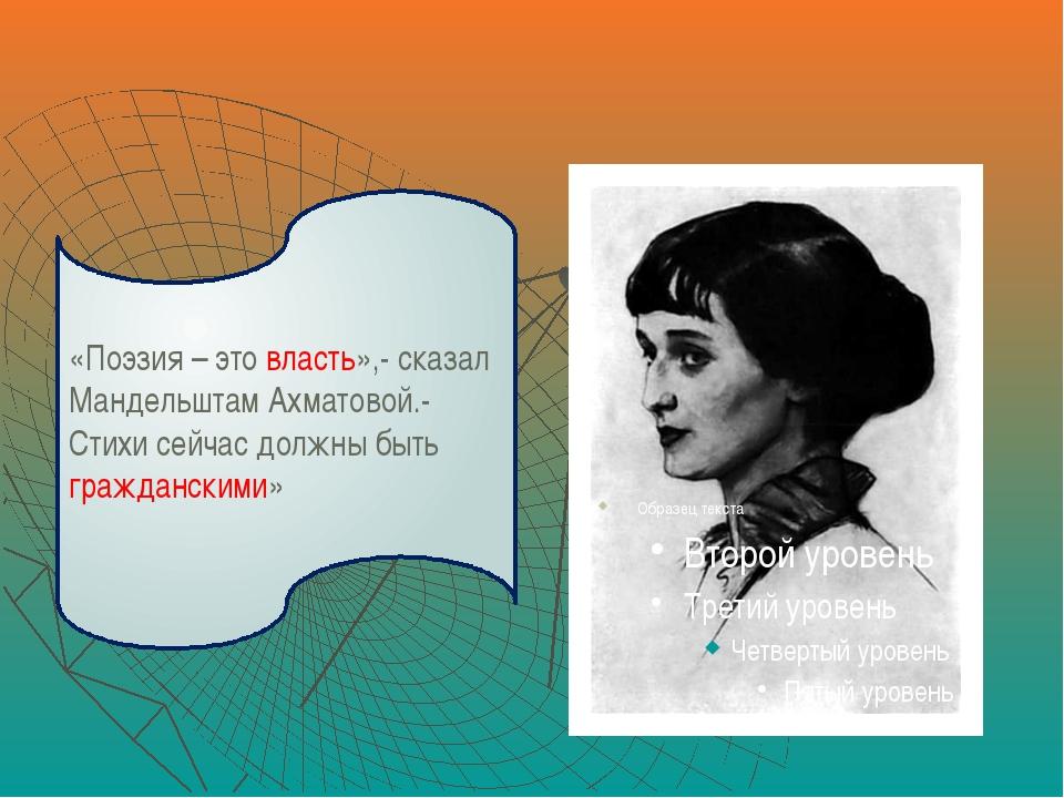 «Поэзия – это власть»,- сказал Мандельштам Ахматовой.- Стихи сейчас должны б...