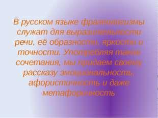 В русском языке фразеологизмы служат для выразительности речи, её образности,