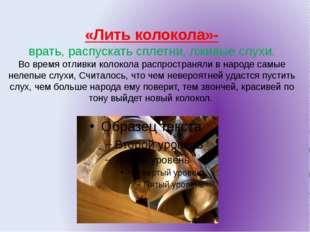 «Лить колокола»- врать, распускать сплетни, лживые слухи. Во время отливки ко