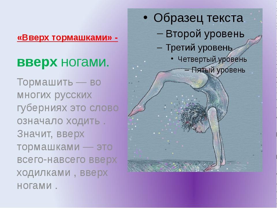 «Вверх тормашками» - вверх ногами. Тормашить — во многих русских губерниях эт...