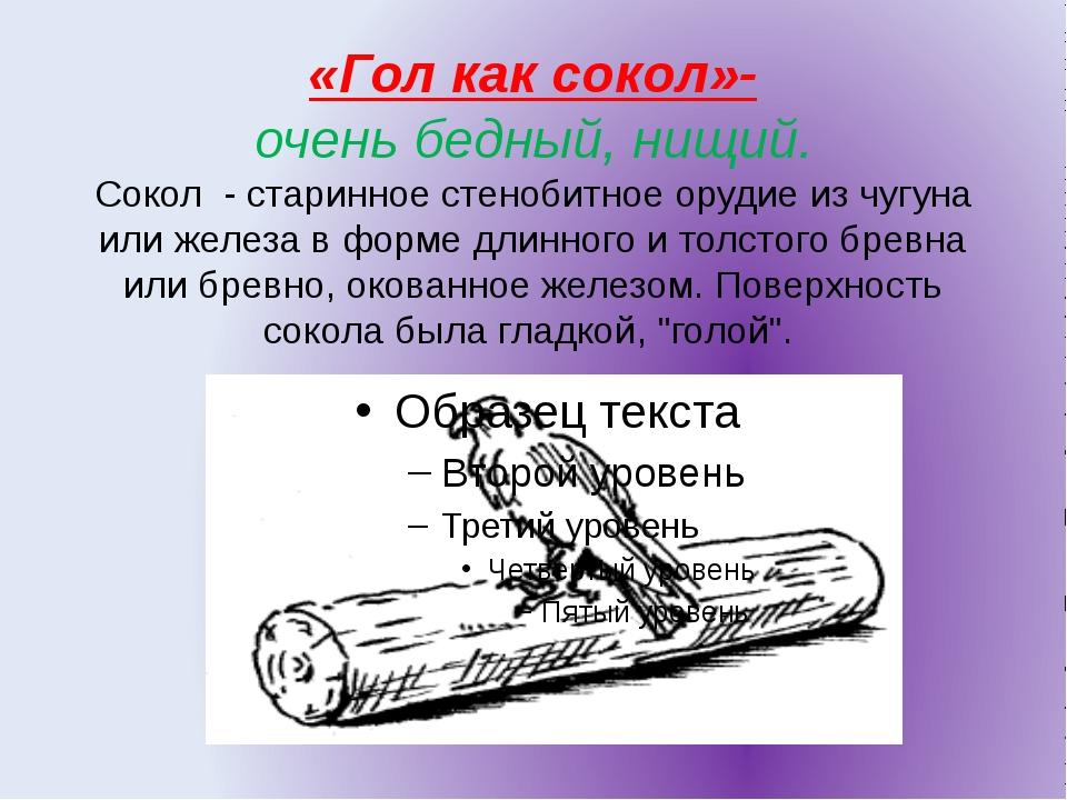 «Гол как сокол»- очень бедный, нищий. Сокол - старинное стенобитное орудие из...