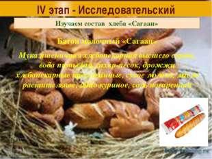 IV этап - Исследовательский Изучаем состав хлеба «Сагаан» Батон молочный «Саг