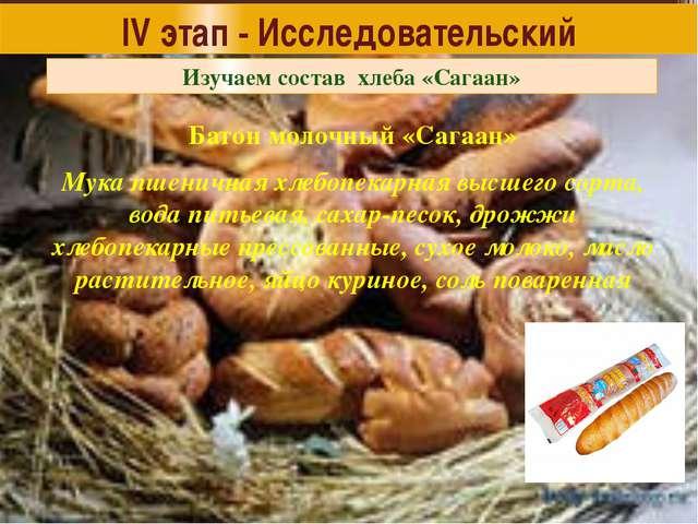 IV этап - Исследовательский Изучаем состав хлеба «Сагаан» Батон молочный «Саг...