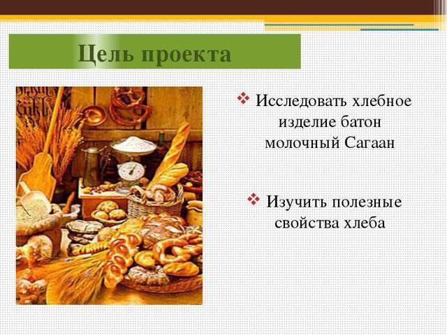 Цель проекта Исследовать хлебное изделие батон молочный Сагаан Изучить полезн...
