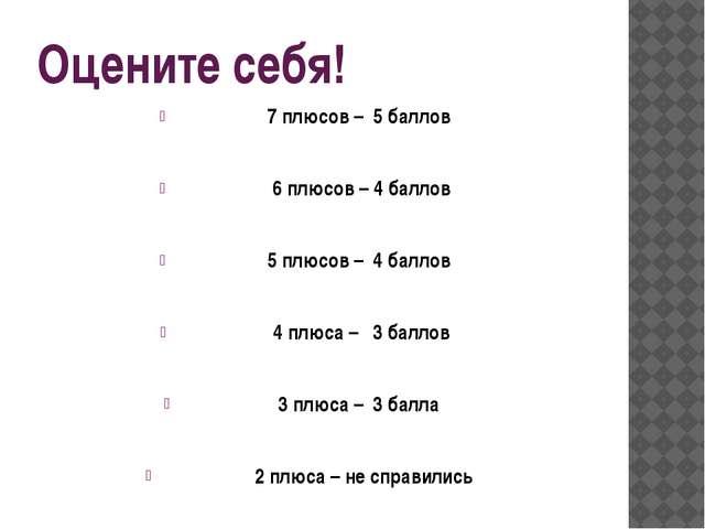Оцените себя! 7 плюсов – 5 баллов 6 плюсов – 4 баллов 5 плюсов – 4 баллов 4 п...
