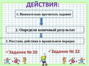 1. Внимательно прочитать задание 2. Определи конечный результат 3. Расставь д