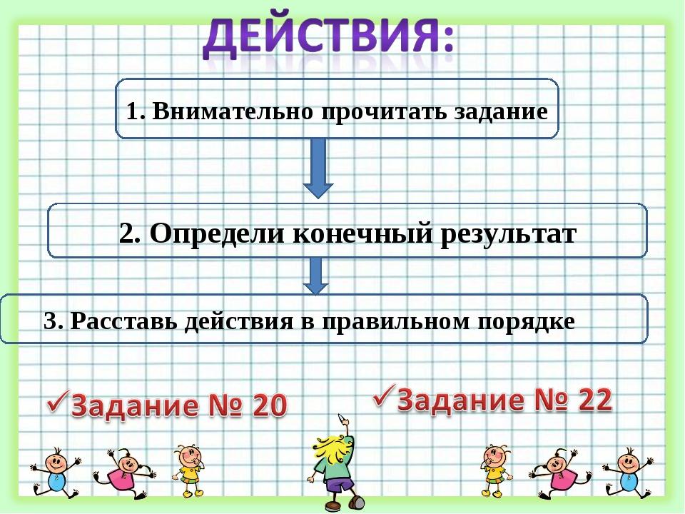 1. Внимательно прочитать задание 2. Определи конечный результат 3. Расставь д...