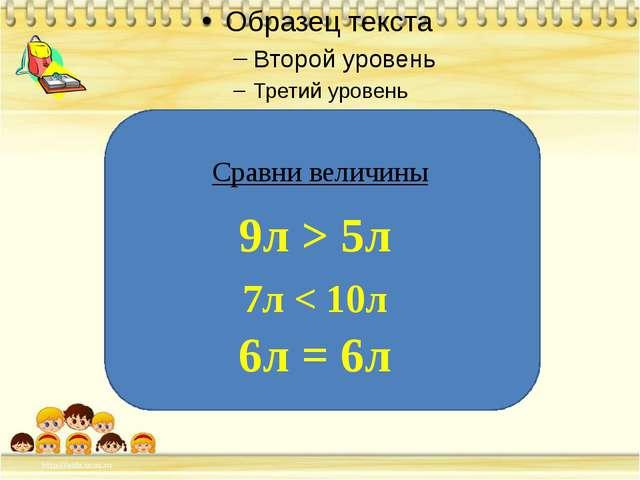 Сравни величины 9л > 5л 7л < 10л 6л = 6л