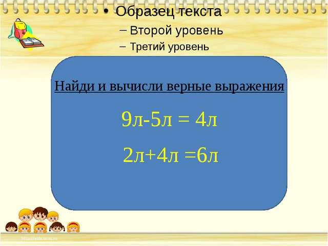 Найди и вычисли верные выражения 9л-5л = 4л 2л+4л =6л