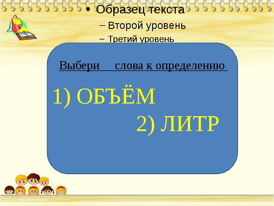 Выбери слова к определению 1) ОБЪЁМ 2) ЛИТР