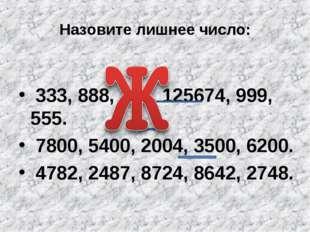 Назовите лишнее число: 333, 888, 111, 125674, 999, 555. 7800, 5400, 2004, 350