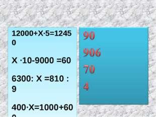 12000+Х·5=12450 Х ·10-9000 =60 6300: Х =810 : 9 400·Х=1000+600