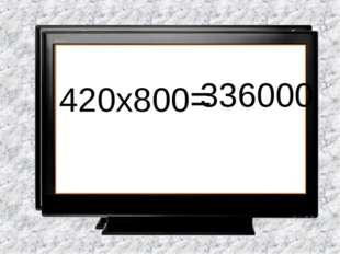 420х800= 336000