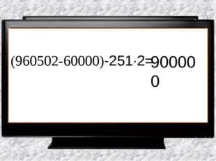 (960502-60000)-251·2= 900000