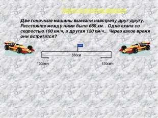* 100км/ч 120км/ч 660км Две гоночные машины выехали навстречу друг другу. Рас
