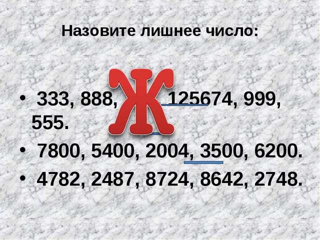 Назовите лишнее число: 333, 888, 111, 125674, 999, 555. 7800, 5400, 2004, 350...
