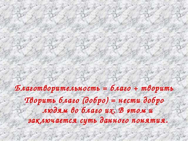 Благотворительность = благо + творить Творить благо (добро) = нести добро лю...