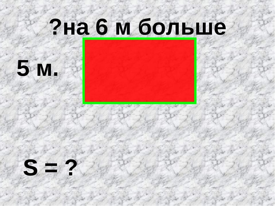 ?на 6 м больше 5 м. S = ?