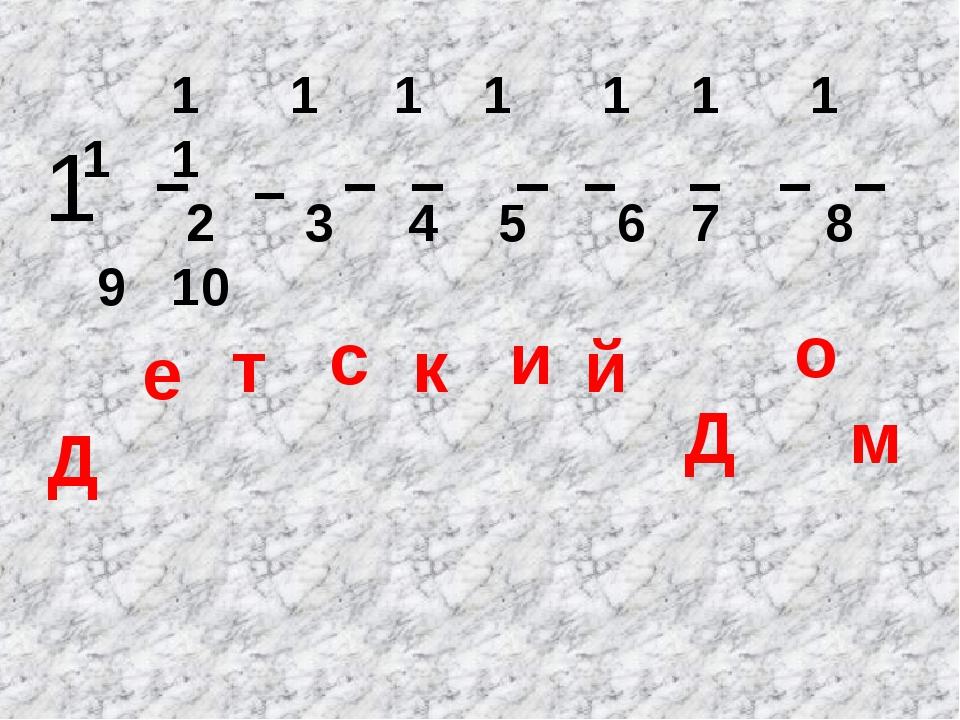 1 1 1 1 1 1 1 1 1 2 3 4 5 6 7 8 9 10 Д е т с к и й Д о м 1