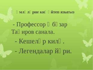 Җөмләләрне киңәйтеп языгыз - Профессор Әбүзар Таһиров санала. - Кешеләр килә.