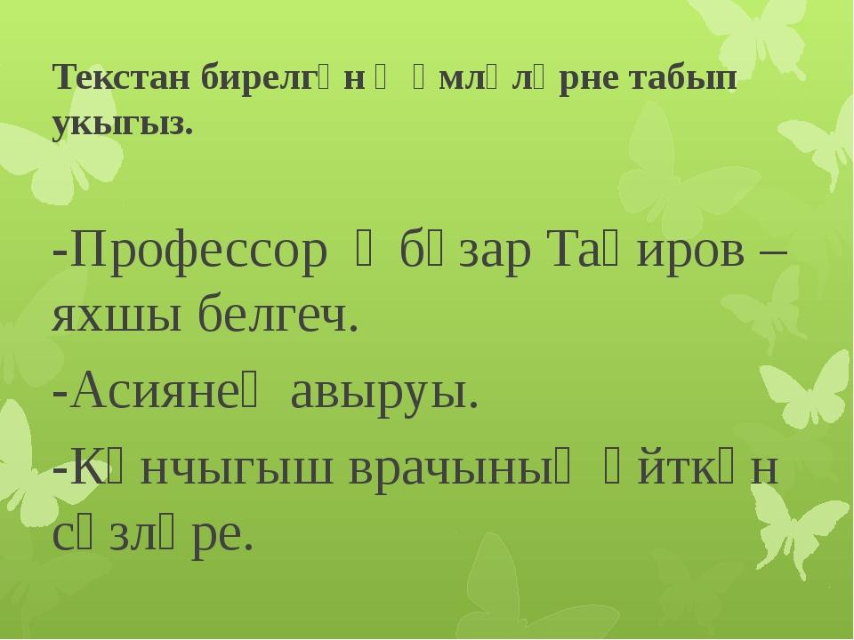 Текстан бирелгән җөмләләрне табып укыгыз. -Профессор Әбүзар Таһиров – яхшы бе...