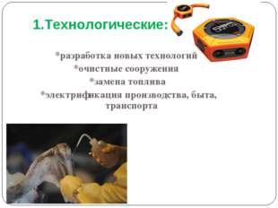 1.Технологические: *разработка новых технологий *очистные сооружения *замена