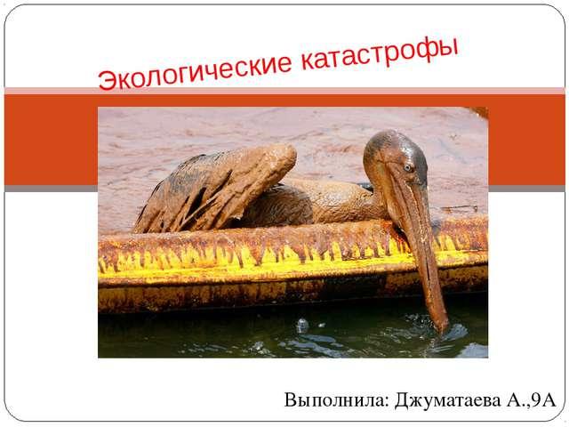 Выполнила: Джуматаева А.,9А Экологические катастрофы