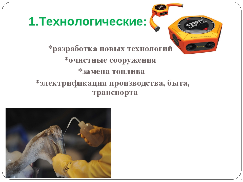 1.Технологические: *разработка новых технологий *очистные сооружения *замена...