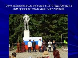 Село Барановка было основано в 1870 году. Сегодня в нем проживает около двух