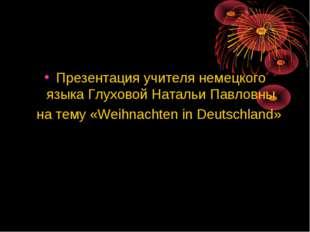 Презентация учителя немецкого языка Глуховой Натальи Павловны на тему «Weihna