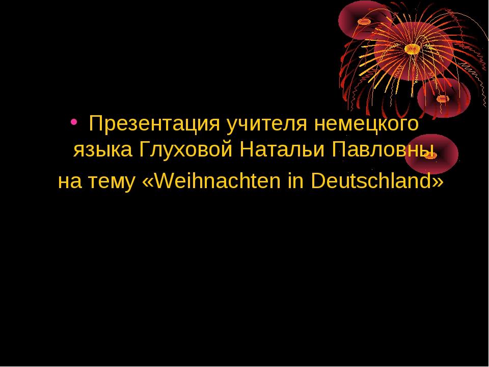 Презентация учителя немецкого языка Глуховой Натальи Павловны на тему «Weihna...