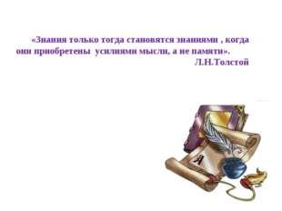 «Знания только тогда становятся знаниями , когда они приобретены усилиями мыс