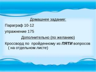 Домашнее задание: Параграф 10-12 упражнение 175 Дополнительно (по желанию) Кр