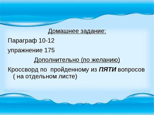 Домашнее задание: Параграф 10-12 упражнение 175 Дополнительно (по желанию) Кр...