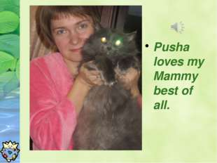 Pusha loves my Mammy best of all.