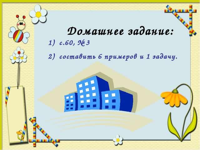 Домашнее задание: 1) с.60, № 3 2) составить 6 примеров и 1 задачу.