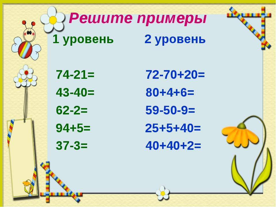 Решите примеры 1 уровень 2 уровень 74-21= 72-70+20= 43-40= 80+4+6= 62-2= 59-5...