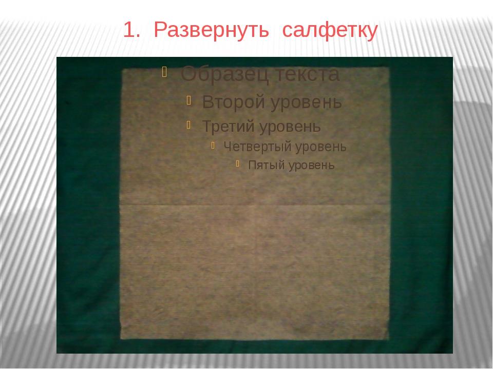 1. Развернуть салфетку