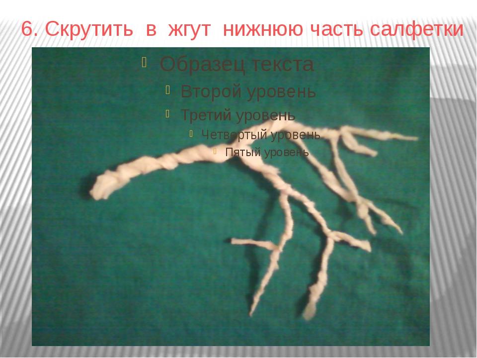 6. Скрутить в жгут нижнюю часть салфетки