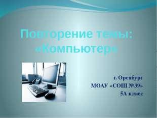 Повторение темы: «Компьютер» г. Оренбург МОАУ «СОШ №39» 5А класс