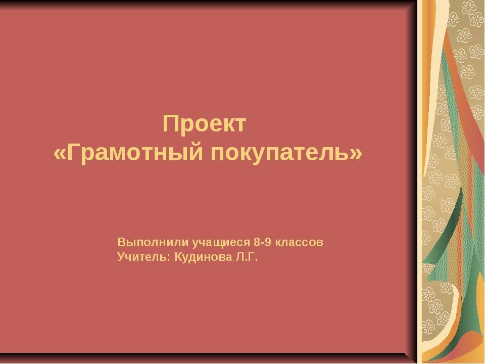 Проект «Грамотный покупатель» Выполнили учащиеся 8-9 классов Учитель: Кудинов...