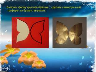 Выбрать форму крыльев бабочки , сделать симметричный трафарет из бумаги, выре
