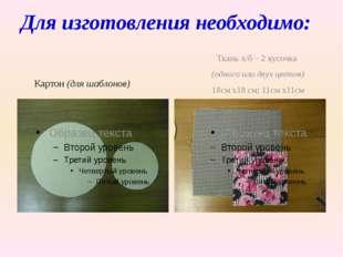 Для изготовления необходимо: Картон (для шаблонов) Ткань х/б – 2 кусочка (одн