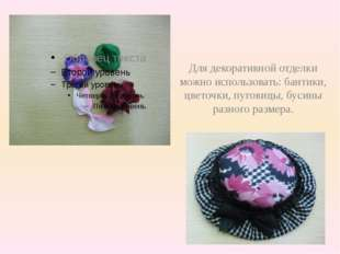 Для декоративной отделки можно использовать: бантики, цветочки, пуговицы, бу