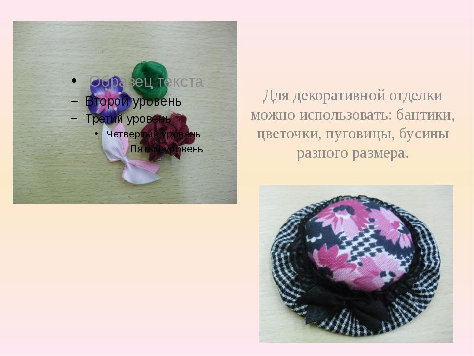 Для декоративной отделки можно использовать: бантики, цветочки, пуговицы, бу...
