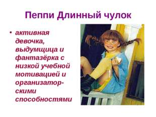 Пеппи Длинный чулок активная девочка, выдумщица и фантазёрка с низкой учебной