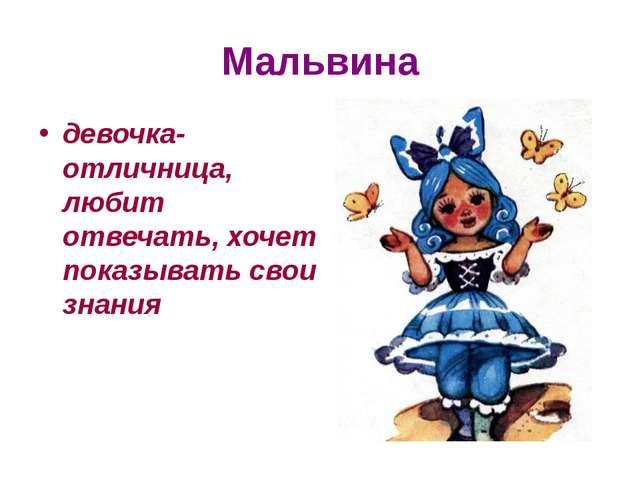 Мальвина девочка-отличница, любит отвечать, хочет показывать свои знания