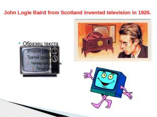 John Logie Baird from Scotland invented television in 1926.