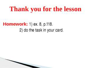 Homework: 1) ex. 8, p.118. 2) do the task in your card.   Thank you for the