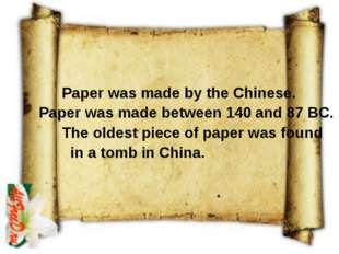 Paper was made by the Chinese. Paper was made between 140 and 87 BC. The old